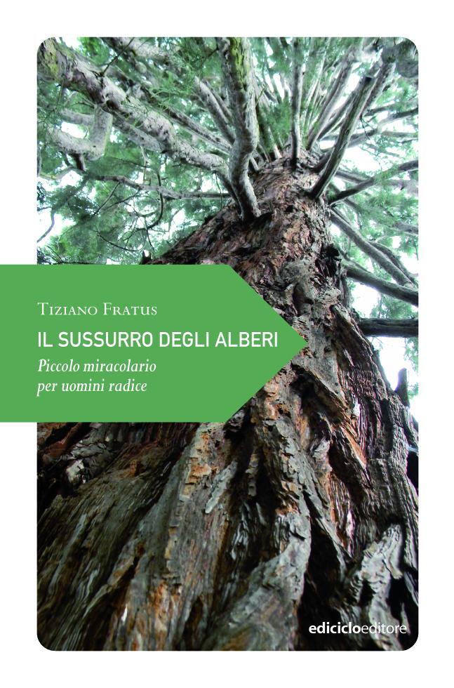 Il sussurro degli alberi. Piccolo miracolario per uomini radice, Ediciclo, Portogruaro, 2013
